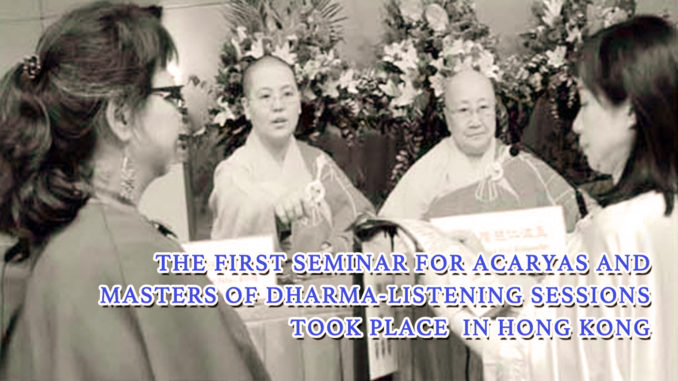 THE FIRST SEMINAR FOR ACARYAS AND MASTERS OF DHARMA-LISTENING SESSIONSTOOK PLACEIN HONG KONG